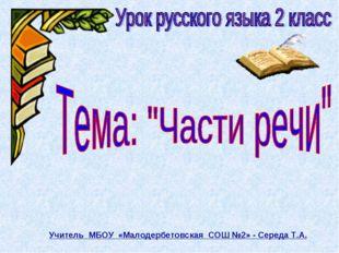 Учитель МБОУ «Малодербетовская СОШ №2» - Середа Т.А.