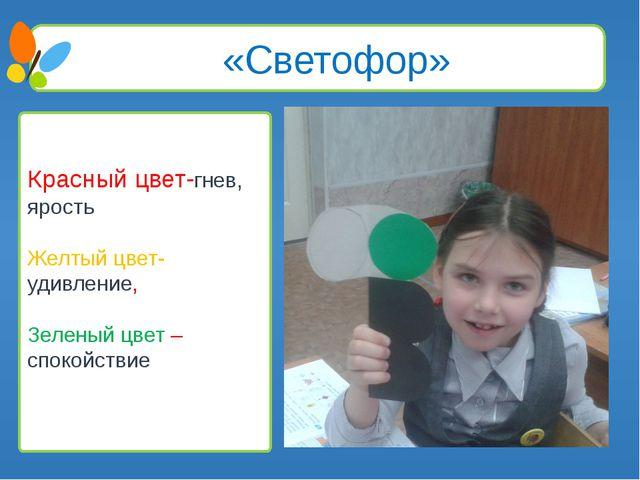 «Светофор» Красный цвет-гнев, ярость Желтый цвет- удивление, Зеленый цвет –...
