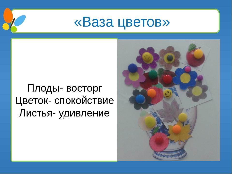 «Ваза цветов» Плоды- восторг Цветок- спокойствие Листья- удивление