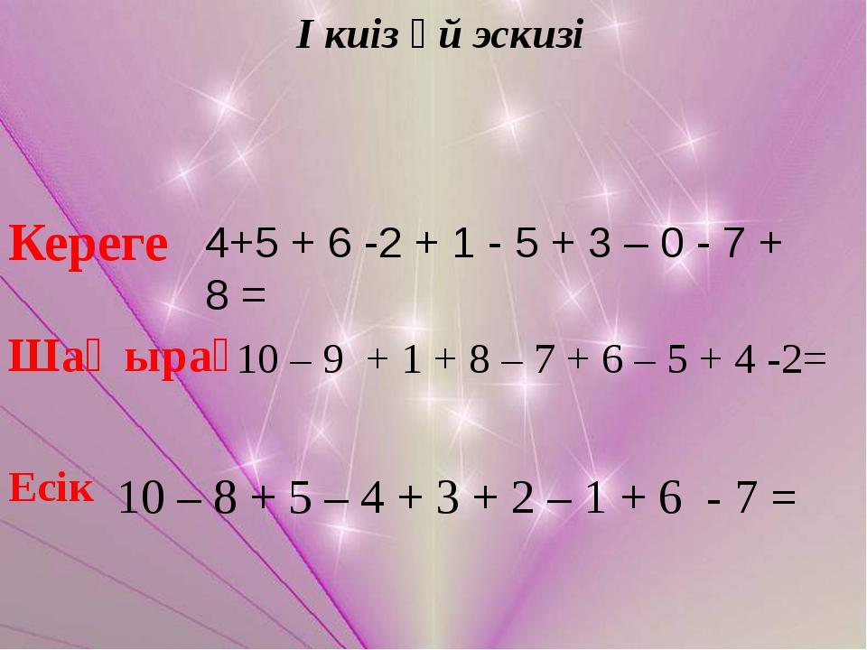 І киіз үй эскизі Кереге 4+5 + 6 -2 + 1 - 5 + 3 – 0 - 7 + 8 = Шаңырақ 10 – 9 +...