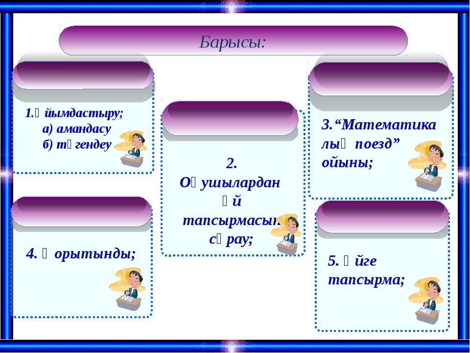 Барысы: 1.Ұйымдастыру; а) амандасу б) түгендеу 2. Оқушылардан үй тапсырмасын...