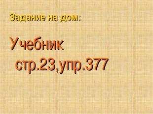 Задание на дом: Учебникстр.23,упр.377