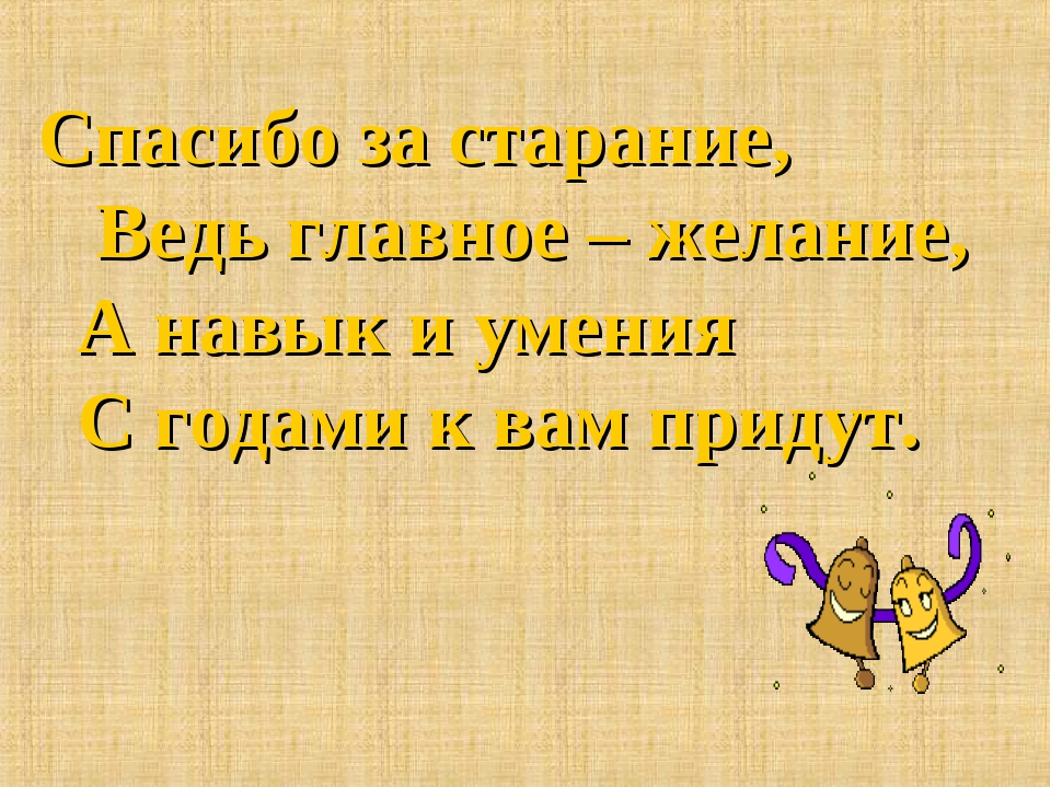 Спасибо за старание, Ведь главное – желание, А навык и умения С годами к вам...
