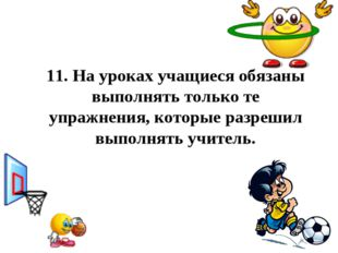 11.На уроках учащиеся обязаны выполнять только те упражнения, которые разреш