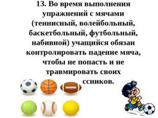 13.Во время выполнения упражнений с мячами (теннисный, волейбольный, баскетб