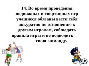 14.Во время проведения подвижных и спортивных игр учащиеся обязаны вести себ