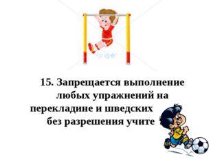 15.Запрещается выполнение любых упражнений на перекладине и шведских стенка