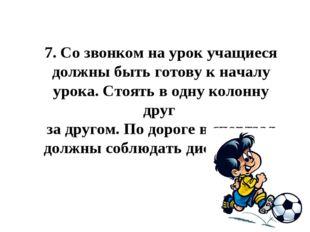 7.Со звонком на урок учащиеся должны быть готову к началу урока. Стоять в од