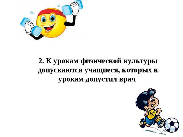 2.К урокам физической культуры допускаются учащиеся, которых к урокам допуст...