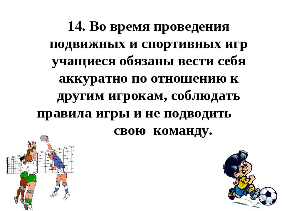 14.Во время проведения подвижных и спортивных игр учащиеся обязаны вести себ...