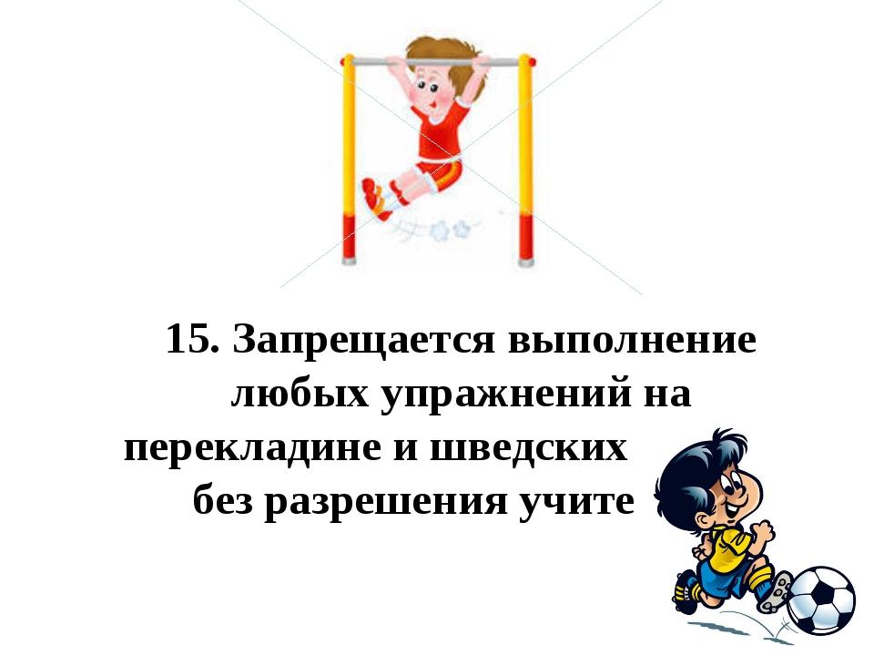 15.Запрещается выполнение любых упражнений на перекладине и шведских стенка...