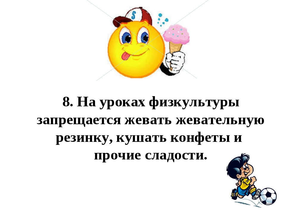 8.На уроках физкультуры запрещается жевать жевательную резинку, кушать конф...