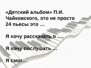 «Детский альбом» П.И. Чайковского, это не просто 24 пьесы это … Я хочу расска