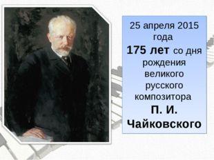 25 апреля 2015 года 175 лет со дня рождения великого русского композитора П.