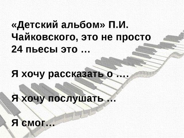 «Детский альбом» П.И. Чайковского, это не просто 24 пьесы это … Я хочу расска...