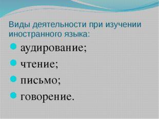 Виды деятельности при изучении иностранного языка: аудирование; чтение; письм