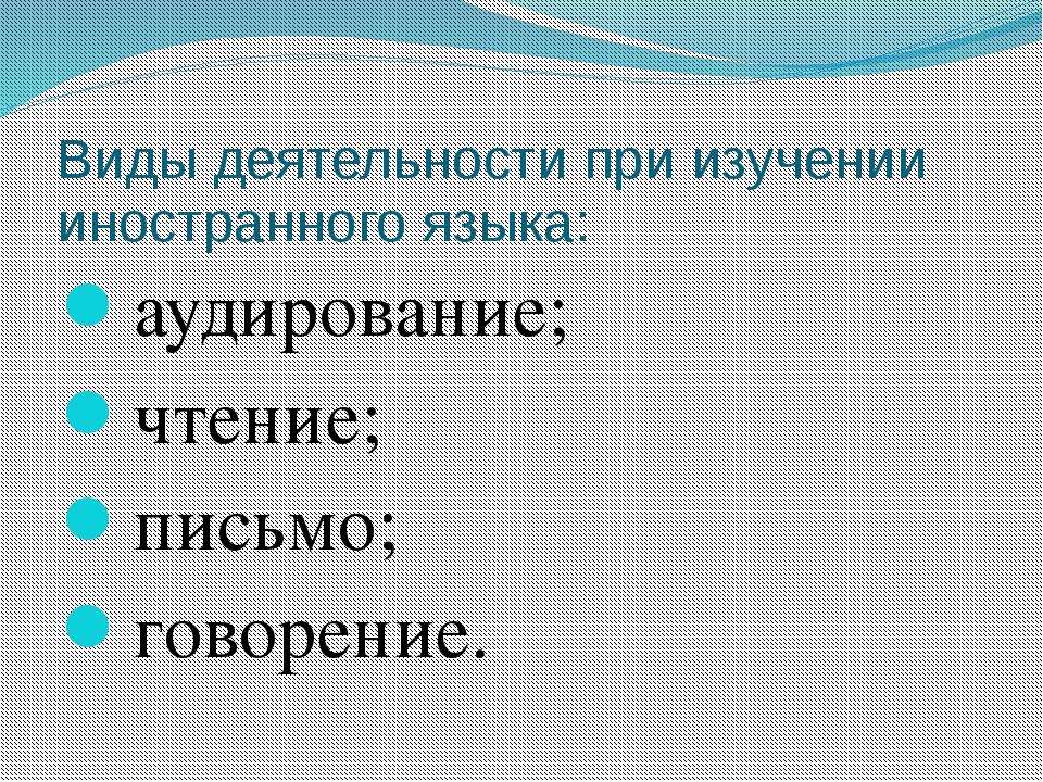 Виды деятельности при изучении иностранного языка: аудирование; чтение; письм...