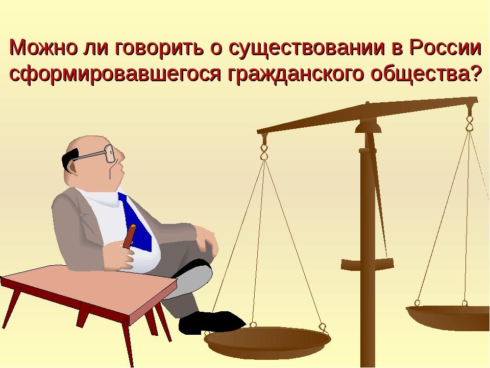 Можно ли говорить о существовании в России сформировавшегося гражданского общ...