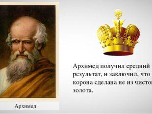 Архимед Архимед получил средний результат, и заключил, что корона сделана не