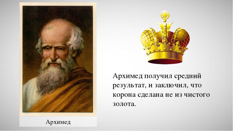 Архимед Архимед получил средний результат, и заключил, что корона сделана не...