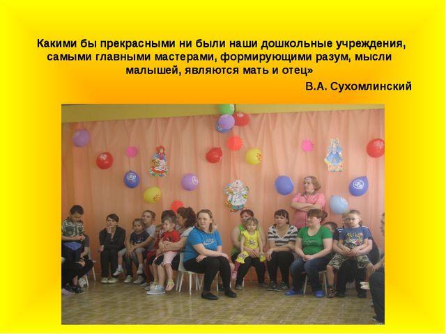 Какими бы прекрасными ни были наши дошкольные учреждения, самыми главными ма...