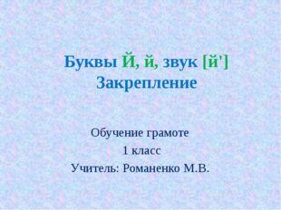Буквы Й, й, звук [й'] Закрепление Обучение грамоте 1 класс Учитель: Романенко