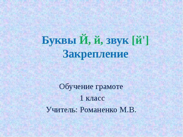 Буквы Й, й, звук [й'] Закрепление Обучение грамоте 1 класс Учитель: Романенко...