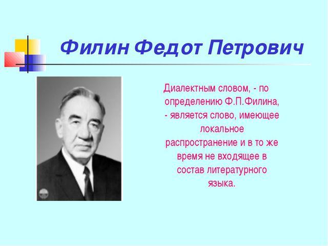 Филин Федот Петрович Диалектным словом, - по определению Ф.П.Филина, - являет...