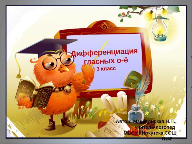 Дифференциация гласных о-ё 3 класс Автор: Македонская Н.П., учитель-логопед...
