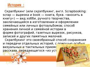 История : Скрапбукинг(или скрэпбукинг, англ. Scrapbooking: scrap — вырезка и