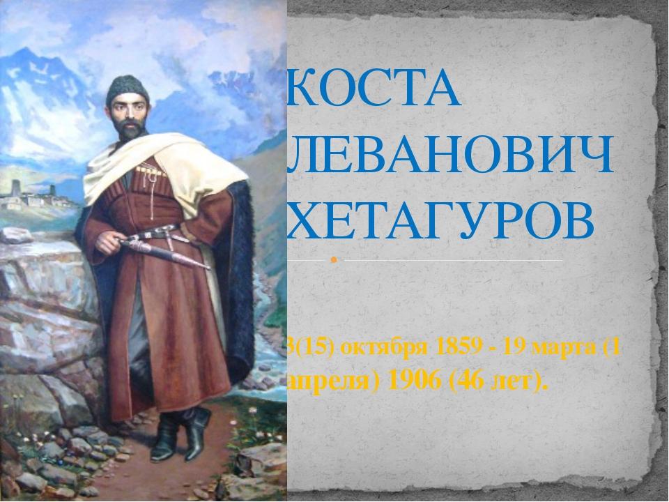 КОСТА ЛЕВАНОВИЧ ХЕТАГУРОВ 3(15) октября 1859 - 19 марта (1 апреля) 1906 (46...