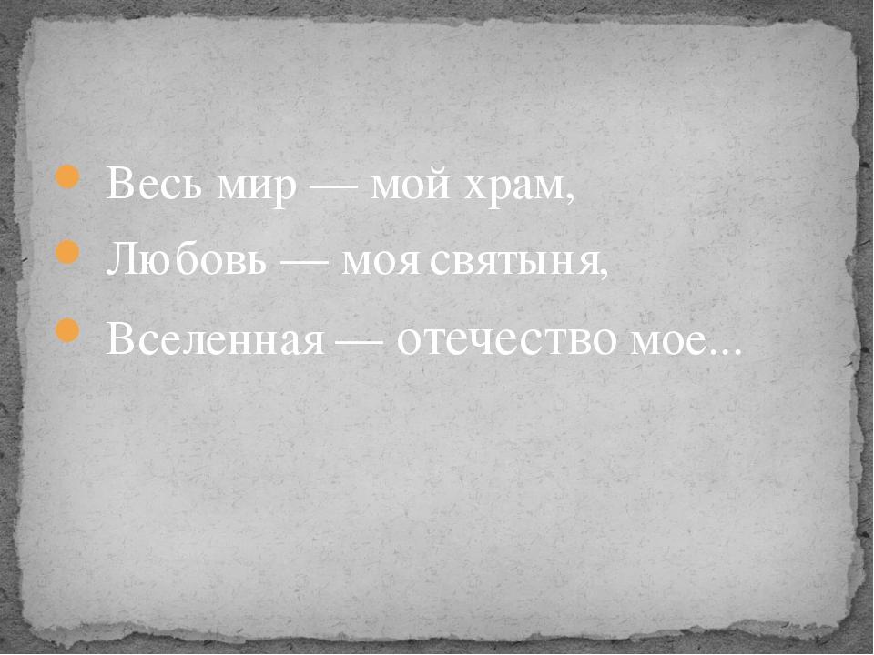 Весь мир — мой храм, Любовь — моя святыня, Вселенная — отечество мое...