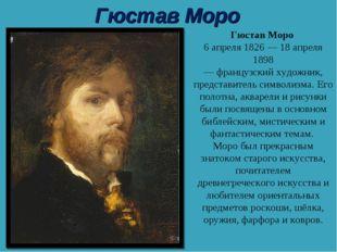 Гюстав Моро Гюстав Моро 6 апреля1826—18 апреля 1898 —французскийхудожник