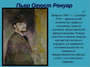 Пьер Огюст Ренуар Пьер Огю́ст Ренуа́р 25 февраля 1841— 2 декабря 1919— франц