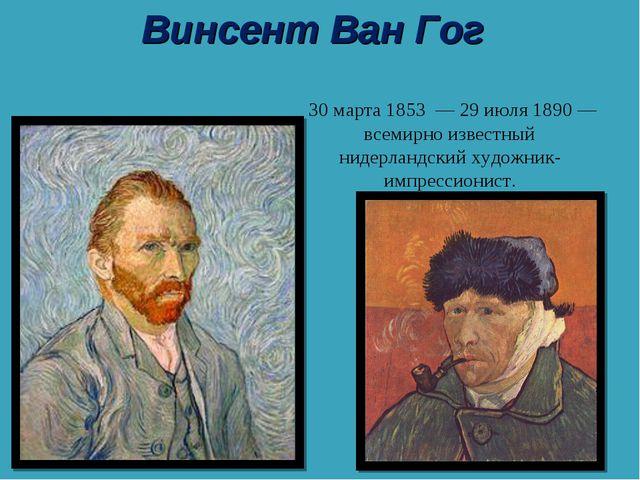 Винсе́нт Ви́ллем Ван Гог 30 марта1853—29 июля1890— всемирно известный н...