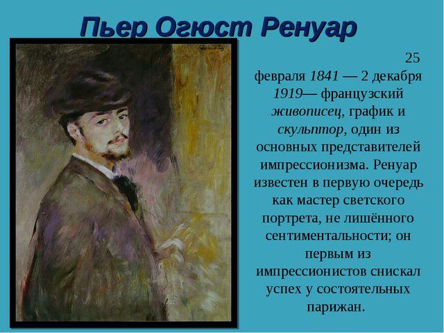 Пьер Огюст Ренуар Пьер Огю́ст Ренуа́р 25 февраля 1841— 2 декабря 1919— франц...