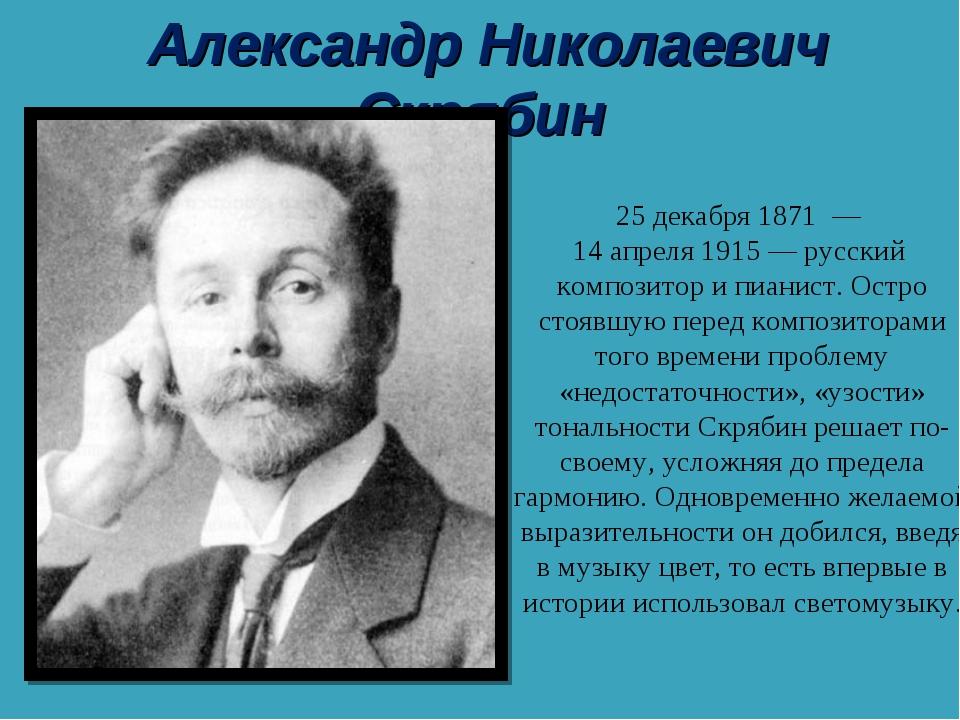 Александр Николаевич Скрябин Алекса́ндр Никола́евич Скря́бин 25 декабря 187...
