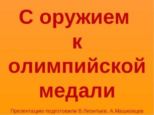 С оружием к олимпийской медали Презентацию подготовили В.Леонтьев, А.Машковцев