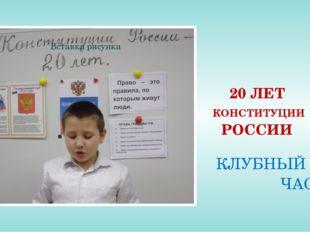 20 ЛЕТ КОНСТИТУЦИИ РОССИИ КЛУБНЫЙ ЧАС