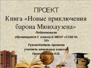 ПРОЕКТ Книга «Новые приключения барона Мюнхаузена» Подготовили обучающиеся 2