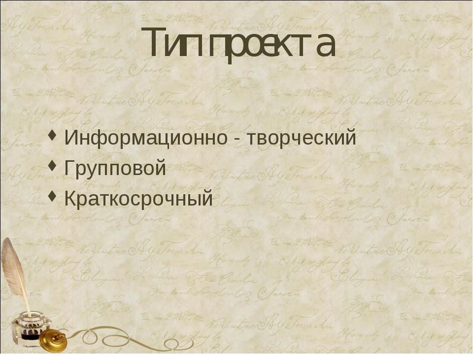 Тип проекта Информационно - творческий Групповой Краткосрочный