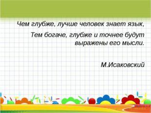 Чем глубже, лучше человек знает язык, Тем богаче, глубже и точнее будут выра