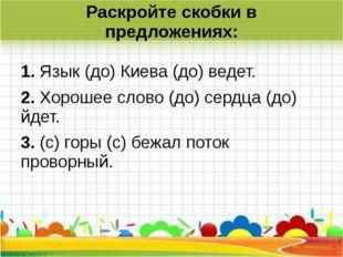 Раскройте скобки в предложениях: 1.Язык (до) Киева (до) ведет. 2.Хорошее сл