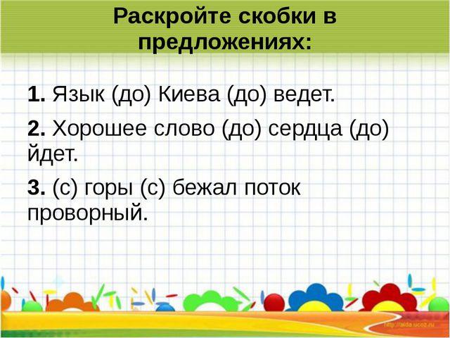 Раскройте скобки в предложениях: 1.Язык (до) Киева (до) ведет. 2.Хорошее сл...