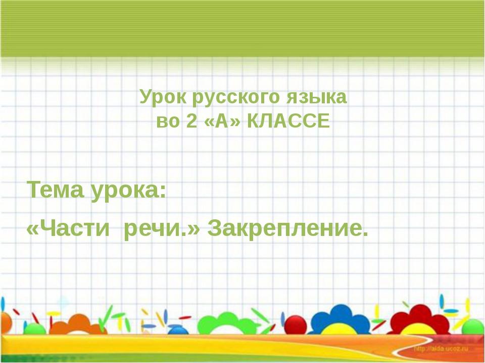 Урок русского языка во 2 «А» КЛАССЕ Тема урока: «Части речи.» Закрепление.
