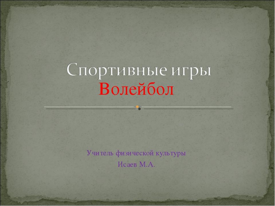 Волейбол Учитель физической культуры Исаев М.А.
