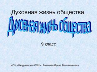 Духовная жизнь общества 9 класс МОУ «Лазурненская СОШ» Резанова Ирина Вениами