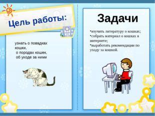 Цель работы: узнать о повадках кошки, о породах кошек, об уходе за ними изучи