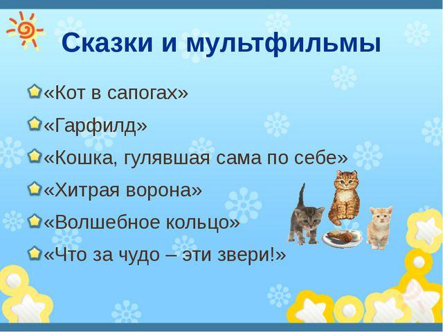 Сказки и мультфильмы «Кот в сапогах» «Гарфилд» «Кошка, гулявшая сама по себе»...