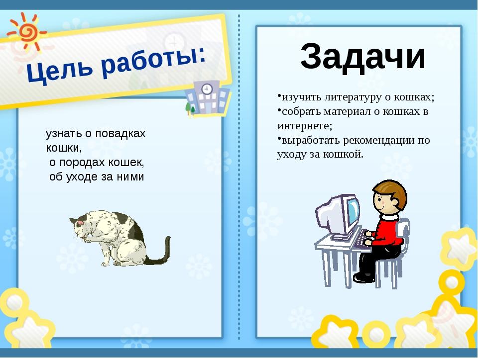 Цель работы: узнать о повадках кошки, о породах кошек, об уходе за ними изучи...